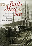 Krieger, Michael: Where Rails Meet the Sea: America's Connections Between Ships & Trains