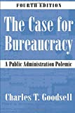 Charles T Goodsell: The Case For Bureaucracy: A Public Administration Polemic, 4th Edition
