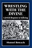 Boteach, Shmuel: Wrestling With the Divine: A Jewish Response to Suffering