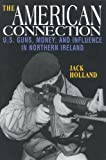Holland, Jack: The American Connection: U.S. Guns, Money, and Influence in Northern Ireland