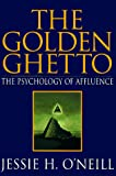 O'Neill, Jessie H.: The Golden Ghetto: The Psychology Of Affluence