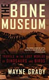 Grady, Wayne: The Bone Museum: Travels in the Lost Worlds of Dinosaurs and Birds