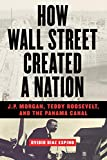 Diaz Espino, Ovidio: How Wall Street Created a Nation: J.P. Morgan, Teddy Roosevelt, and the Panama Canal