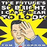 Tomorrow, Tom: The Future&#39;s So Bright I Can&#39;t Bear to Look