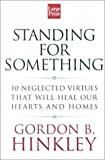 Hinckley, Gordon Bitner: Standing for Something: 10 Neglected Virtues That Will Heal Our Hearts and Homes