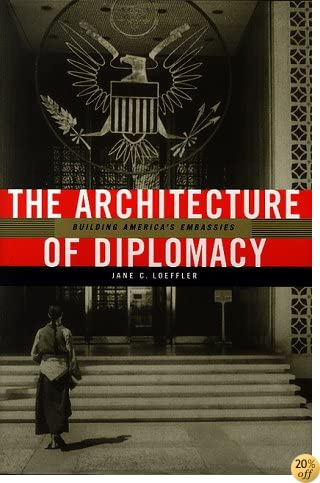 The Architecture of Diplomacy: Building America's Embassies (ADST-DACOR Diplomats & Diplomacy)