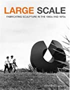 Large Scale: Fabricating Sculpture in the…