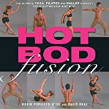 Wise, David: Hot Bod Fusion: The Ultimate Yoga, Pilates, and Ballet Workout for Sculpting Your Best Body