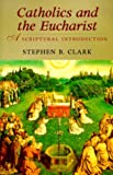 Clark, Steve: Catholics and the Eucharist: A Scriptural Introduction