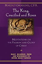 The King, Crucified and Risen : Meditations…
