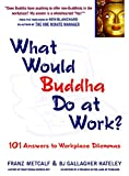 Metcalf, Franz: What Would Buddha Do at Work: 101 Answers to Workplace Dilemmas