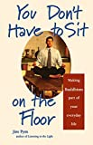 Pym, Jim: You Don't Have to Sit on the Floor: Making Buddhism Part of Your Everyday Life