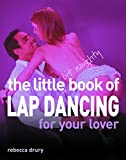 Drury, Rebecca: The Little Bit Naughty Book of Lap Dancing for Your Lover