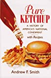 Smith, Andrew F.: Pure Ketchup: A History of America's National Condiment With Recipes