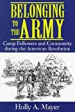 Mayer, Holly A.: Belonging to the Army: Camp Followers and Community During the American Revolution