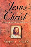 Millet, Robert L.: Jesus Christ: The Only Sure Foundation