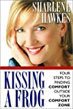 Hawkes, Sharlene: Kissing a Frog: Four Steps to Finding Comfort Outside Your Comfort Zone