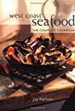 Harlow, Jay: West Coast Seafood: The Complete Cookbook