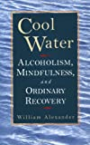 Alexander, Bill: Cool Water: Alcoholism, Mindfulness, and Ordinary Recovery
