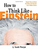 Thorpe, Scott: How to Think Like Einstein: Simple Ways to Break the Rules and Discover Your Hidden Genius