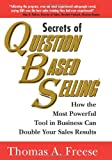 Freese, Thomas A.: Secrets of Question Based Selling: How the Most Powerful Tool in Business Can Double Your Sales Results