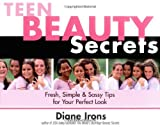 Irons, Diane: Teen Beauty Secrets: Fresh, Simple & Sassy Tips for Your Perfect Look