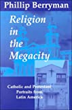 Berryman, Phillip: Religion in the Megacity: Catholic and Protestant Portraits from Latin America