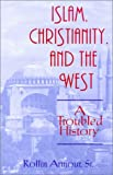 Armour, Rollin: Islam, Christianity, and the West: A Troubled History