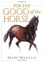 For the Good of the Horse by Mary Wanless