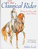 Loch, Sylvia: The Classical Rider: Being at One with Your Horse