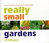 Billington, Jill: Really Small Gardens: A Practical Guide to Gardening in a Truly Small Space