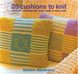 Abrahams, Debbie: 25 Cushions to Knit: Fantastic Cushions For Every Room in Your Home
