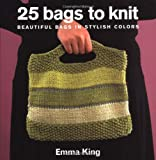 King, Emma: 25 Bags to Knit: Beautiful Bags in Stylish Colors