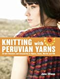 Ellison, Jane: Knitting with Peruvian Yarns: 25 Soft Sweaters and Accessories in Alpaca, Llama, Merino and Silk