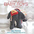 Cutest Ever Baby Toys to Knit by Val Pierce