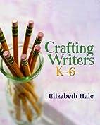 Crafting Writers, K-6 by Elizabeth Hale