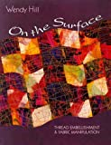 Hill, Wendy: On the Surface: Thread Embellishment &amp; Fabric Manipulation