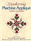 Hargrave, Harriet: Mastering Machine Applique: The Complete Guide Including Invisible Machine Applique, Satin Stitch, Blanket Stitch &amp; Much More