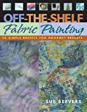 Beevers, Sue: Off-The-Shelf Fabric Painting: 30 Simple Recipes for Gourmet Results