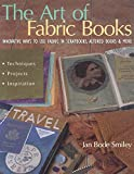 Smiley, Jan Bode: The Art of Fabric Books : Innovative Ways to Use Fabric in Scrapbooks, Altered Books and More