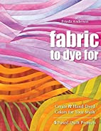 Fabric to Dye For: Create 72 Hand-Dyed…