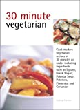 Farrow, Joanna: 30 Minute Vegetarian: Cook Modern Vegetarian Recipes in 30 Minutes or Less With Delicious and Varied Ingredients As Lemon Grass, Sun-Dried Tomatoes, Pimentos, Sweet potatoe