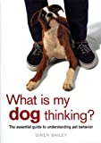 Bailey, Gwen: What Is My Dog Thinking?: An Essential Guide to Understanding Pet Behavior