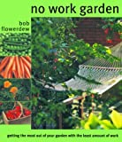 Flowerdew, Bob: No Work Garden: Getting the Most Out of Your Garden With the Least Amount of Work