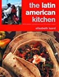 Elisabeth Luard: The Latin American Kitchen: A Book of Essential Ingredients with Over 200 Authentic Recipes