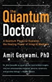 Goswami, Amit: Quantum Doctor, The: A Quantum Physicist Explains the Healing Power of Integral Medicine