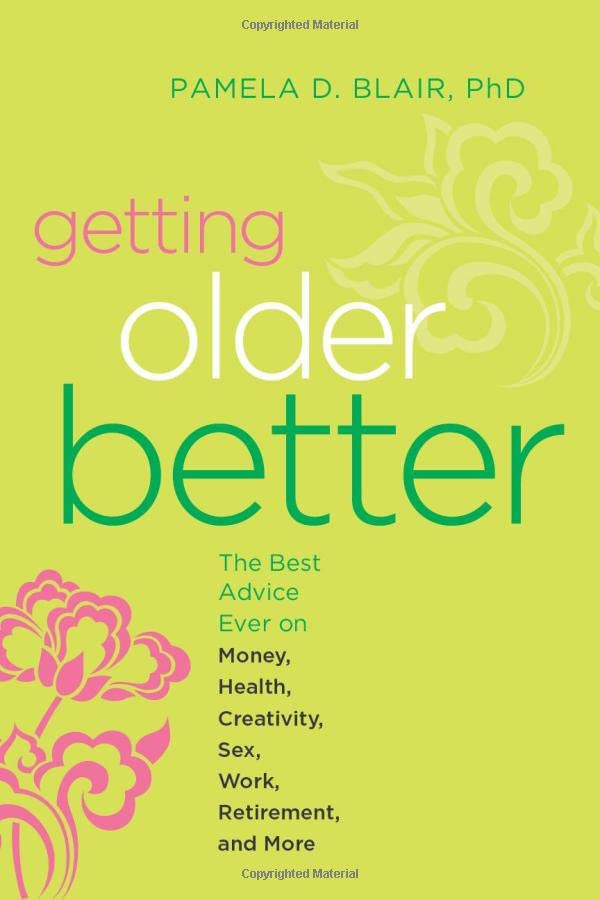 getting-older-better-the-best-advice-ever-on-money-health-creativity-sex-work-retirement-and-more