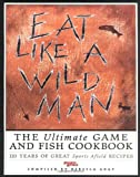 Gray, Rebecca: Eat Like a Wild Man: 110 Years of Great Sports Afield Recipes