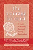 Wall, Cynthia L.: The Courage To Trust: A Guide To Building Deep And Lasting Relationships