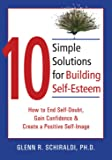 Schiraldi PhD, Glenn R.: 10 Simple Solutions for Building Self-Esteem: How to End Self-Doubt, Gain Confidence, & Create a Positive Self-Image (The New Harbinger Ten Simple Solutions Series)